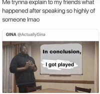 Friends, Lmao, and Got: Me trynna explain to my friends what  happened after speaking so highly of  someone lmao  GINA @ActuallyGina  In conclusion,  l got played