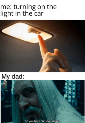 2019 here we gooo: me: turning on the  light in the car  My dad:  So you have chosen.. death. 2019 here we gooo