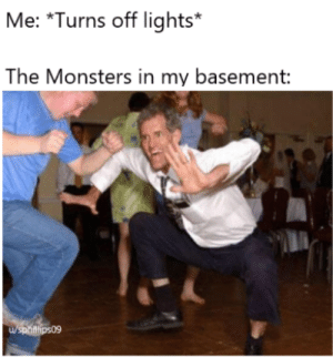 Dank Memes, Dance, and Monsters: Me: *Turns off lights*  The Monsters in my basement  /sphitlips09 Dance Dance