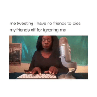 Friends, Omg, and Girl Memes: me tweeting I have no friends to piss  my friends off for ignoring me omg if this ain't me