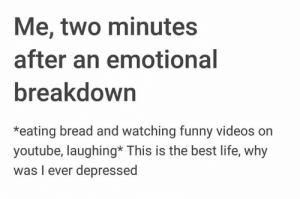 Funny, Life, and Videos: Me, two minutes  after an emotional  breakdown  *eating bread and watching funny videos on  youtube, laughing* This is the best life, why  was I ever depressed