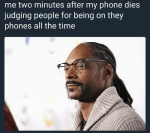 Meirl: me two minutes after my phone dies  judging people for being on they  phones all the time Meirl
