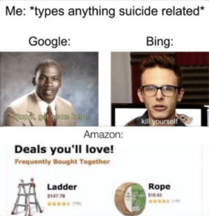 "meirl: Me: ""types anything suicide related*  Google:  Bing:  Slopd, get seme help  kill yourself  Amazon:  Deals you'll love!  Frequently Bought Together  Rope  Ladder  $1043  $147.78 meirl"
