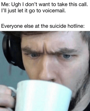 Let It Go, Suicide, and Call: Me: Ugh I don't want to take this call  I'll just let it go to voicemail.  Everyone else at the suicide hotline: ohhh title