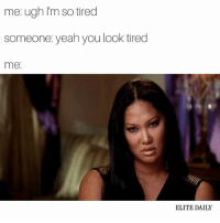 Please, continue to indirectly tell me I look like shit: me ugh I'm so tired  someone yeah you look tired  me  ELITE DAILY Please, continue to indirectly tell me I look like shit