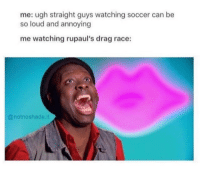ugh: me: ugh straight guys watching soccer can be  so loud and annoying  me watching rupaul's drag race:  @notnoshade.it