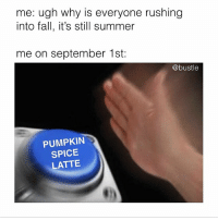 🖲🖲🖲: me: ugh why is everyone rushing  into fall, it's still summer  me on september 1st:  @bustle  PUMPKIN  SPICE  LATTE  割) 🖲🖲🖲