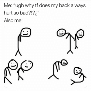 "24+ Mood Refreshing Memes #funny #funnymemes #lol #humor #haha #sarcasm #viral: Me: ""ugh why tf does my back always  hurt so bad?!?i""  II  Also me: 24+ Mood Refreshing Memes #funny #funnymemes #lol #humor #haha #sarcasm #viral"