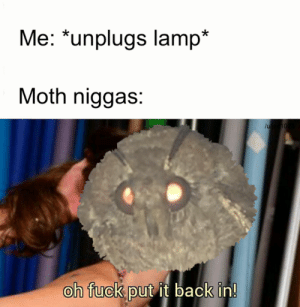 Power, Back, and Moth: Me: *unplugs lamp*  Moth niggas:  on TucK put it bacK in!  0 We are out of power