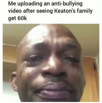 Family, Funny, and Video: Me uploading an anti-bullying  video after seeing Keaton's family  get 60k Bruhhh