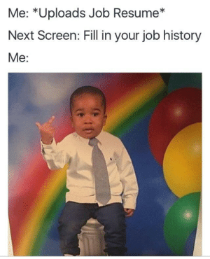 History, Resume, and MeIRL: Me: *Uploads Job Resume*  Next Screen: Fill in your job history  Me meirl
