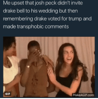Drake, Drake Bell, and Gif: Me upset that josh peck didn't invite  drake bell to his wedding but then  remembering drake voted for trump and  made transphobic comments  GIF  Make AGIF, com Whaaaa-