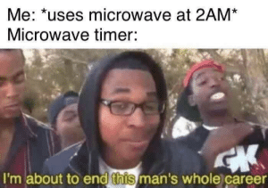 timer: Me: *uses microwave at 2AM  Microwave timer:  I'm about to end this man's whole career