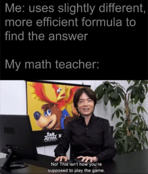 it's the same answer: Me: uses slightly different,  more efficient formula to  find the answer  My math teacher:  SPECIAL  No! This isn't how you're  Sullerwolf  supposed to play the game. it's the same answer