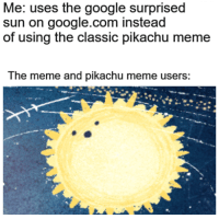 Google, Meme, and Pikachu: Me: uses the google surprised  sun on google.com instead  of using the classic pikachu meme  The meme and pikachu meme users: