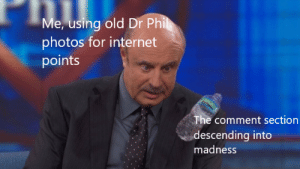 Internet, Dank Memes, and Old: Me, using old Dr Phil  photos for internet  points  The comment section  descending into  madness 1 like = 1 more forehead wrinkle