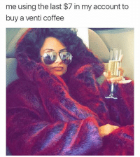 Memes, Yolo, and Coffee: me using the last $7 in my account to  buy a venti coffee YOLO