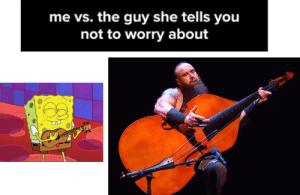 Should have paid more attention in band camp by stretch_muffler FOLLOW 4 MORE MEMES.: me vs. the guy she tells you  not to worry about Should have paid more attention in band camp by stretch_muffler FOLLOW 4 MORE MEMES.