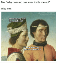 "Facebook, Memes, and facebook.com: Me: ""w  hy does no one ever invite me out""  Also me  LASSICAL ART EMES  facebook.com/classicalartimemes  Wanna hang out  this weekend?  Generic excuse  Did vou just say  generic excuse""? <p>Generic title via /r/memes <a href=""https://ift.tt/2tlDt5m"">https://ift.tt/2tlDt5m</a></p>"