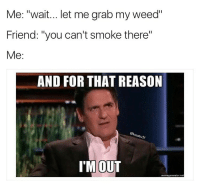 "Weed, Marijuana, and Weeds: Me: ""wait... let me grab my weed""  Friend: ""you can't smoke there""  Me  AND FOR THAT REASON  IM OUT  meme generator ne Count me out! 🙅🏻‍♂️"