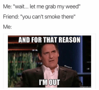 "Double tap if this has happened to you 😂🍁 Double Tap ♥️ & Tag a Friend! 🙌🏽 ➖➖➖➖➖➖➖➖ Follow Me For More Weed Funny Pics! 👉@weedviewzz 👉@weedviewzz ➖➖➖➖➖➖➖➖ 🍁 Like 10 Posts & Follow 💨 Turn On Post Notifications ⬆️⬆️⬆️ ➖➖➖➖➖➖➖➖: Me: ""wait... let me grab my weed""  Friend: ""you can't smoke there""  Me  AND FOR THAT REASON  I'M OUT  memegeneratornet Double tap if this has happened to you 😂🍁 Double Tap ♥️ & Tag a Friend! 🙌🏽 ➖➖➖➖➖➖➖➖ Follow Me For More Weed Funny Pics! 👉@weedviewzz 👉@weedviewzz ➖➖➖➖➖➖➖➖ 🍁 Like 10 Posts & Follow 💨 Turn On Post Notifications ⬆️⬆️⬆️ ➖➖➖➖➖➖➖➖"