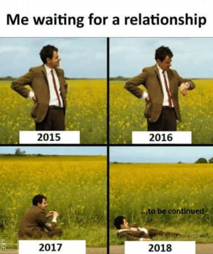Story of my life.: Me waiting for a relationship  2015  2016  to be continued  2017  2018 Story of my life.