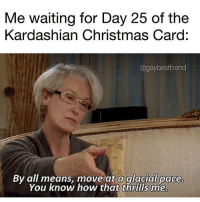 Christmas, Pregnant, and Kardashian: Me waiting for Day 25 of the  Kardashian Christmas Card:  @gaybestfriend  By all means, move at a glacial pace  You know how that thrills me. @kyliejenner u pregnant or wut?