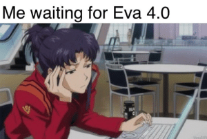 Quick best woman format: Me waiting for Eva 4.0 Quick best woman format