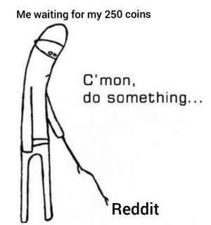 I just want coins ok: Me waiting for my 250 coins  C'mon,  do something...  Reddit I just want coins ok