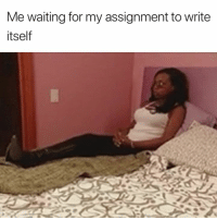 Waiting..., Any Minute, and Now: Me waiting for my assignment to write  itself Any minute now 😂
