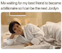 : Me waiting for my best friend to became  a billionaire so l can be the next Jordyn  ITH TYLER HEI
