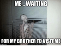 Waiting...: ME WAITING  FOR MY BROTHER TOVISITME  imgflip.com