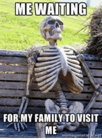 Waiting...: ME WAITING  FOR MY FAMILY TO VISIT  ME  memegenerator net