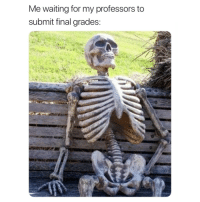 Waiting..., For, and Grades: Me waiting for my professors to  submit final grades