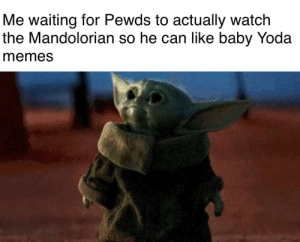 Baby Yoda memes: Me waiting for Pewds to actually watch  the Mandolorian so he can like baby Yoda  memes Baby Yoda memes