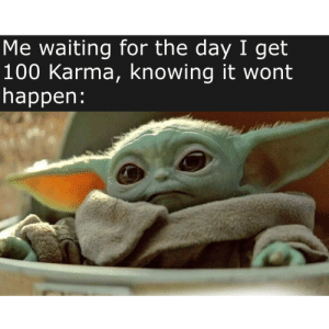 Life, Reddit, and Karma: Me waiting for the day I get  100 Karma, knowing it wont  happen: A very sad Reddit life.