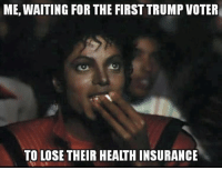 Jay, Memes, and Health Insurance: ME, WAITING FOR THE FIRST TRUMP VOTER  TO LOSE THEIR HEALTH INSURANCE From a very Snarky Democrat named Jay Quail (who ROCKS)