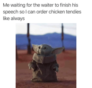 .: Me waiting for the waiter to finish his  speech so I can order chicken tendies  like always .