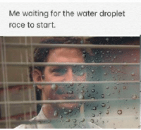 Water, Race, and Waiting...: Me waiting for the water droplet  race to start. May the Biggest Droplet win