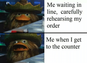 Every single time by trumpet1992 MORE MEMES: Me waiting in  line, carefullv  rehearsing my  order  Me when I get  to the counter Every single time by trumpet1992 MORE MEMES