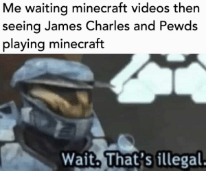 Minecraft, Videos, and Waiting...: Me waiting minecraft videos then  seeing James Charles and Pewds  playing minecraft  Wait, That's illegal Whatttt