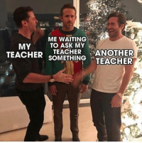 Teacher, Waiting..., and MeIRL: ME WAITING .  TO ASK MY  MY  TEACHER sTHINTEACHER  TEACHER ANOTHER meirl