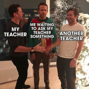Dank, Memes, and Target: ME WAITING .  TO ASK MY  MY  TEACHER sTHINTEACHER  TEACHER ANOTHER meirl by ScottyBoy7647 MORE MEMES