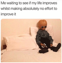 """This is called """"putting in work"""".: Me waiting to see if my life improves  whilst making absolutely no effort to  improve it This is called """"putting in work""""."""