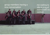 I only speak in memes https://9gag.com/gag/aeMZMwm?ref=fbpic: me waiting to  slip in a Weird  meme with no  context  group members having a  nice conversation  vevo I only speak in memes https://9gag.com/gag/aeMZMwm?ref=fbpic