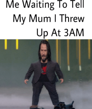 Reddit, Sick, and Waiting...: Me Waiting To Tell  My Mum I Threw  Up At 3AM Sick Keanu