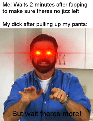 Dank, Jizz, and Memes: Me: Waits 2 minutes after fapping  to make sure theres no jizz left  My dick after pulling up my pants:  But wait theres more! You activated my trap card! by kartoffelsalat24 MORE MEMES