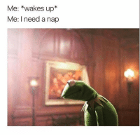 <p>Relatable</p>: Me: *wakes up*  Me: I need a nap <p>Relatable</p>