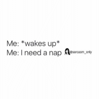 Funny, Memes, and Sarcasm: Me: *wakes up*  Me: I need a nap A  @sarcasm_only SarcasmOnly