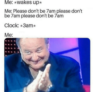 Too relatable by FrostStryker MORE MEMES: Me: wakes up  Me: Please don't be 7am please don't  be 7am please don't be 7am  Clock: 3am*  Me: Too relatable by FrostStryker MORE MEMES